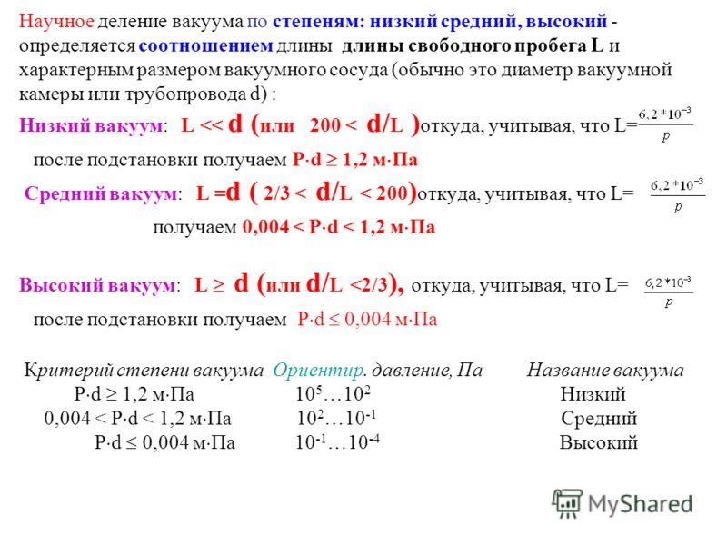 Научное деление вакуума по степеням: низкий средний, высокий - определяется соотношением длины длины свободного пробега L и характерным размером вакуумного сосуда (обычно это диаметр вакуумной камеры или трубопровода d) : Низкий вакуум: L