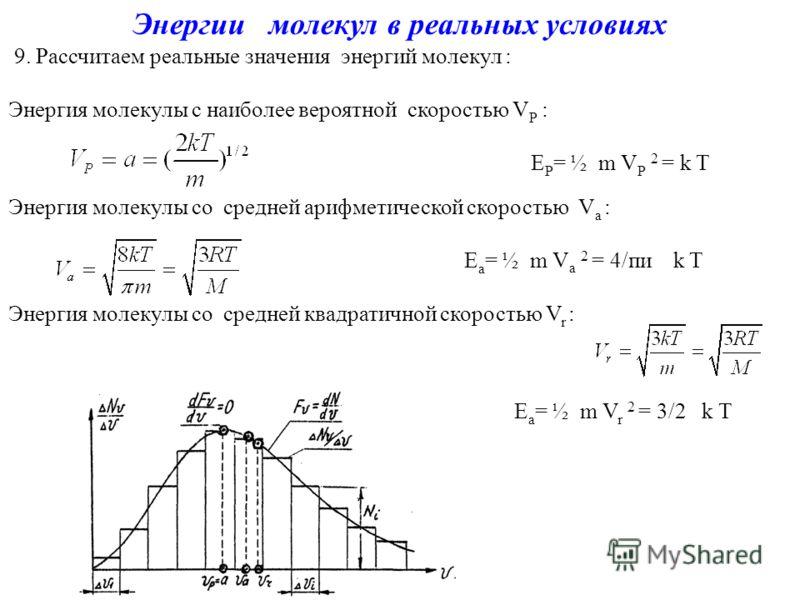 Энергии молекул в реальных условиях 9. Рассчитаем реальные значения энергий молекул : Энергия молекулы с наиболее вероятной скоростью V Р : Е Р = ½ m V Р 2 = k T Энергия молекулы со средней арифметической скоростью V а : Е а = ½ m V а 2 = 4/пи k T Эн