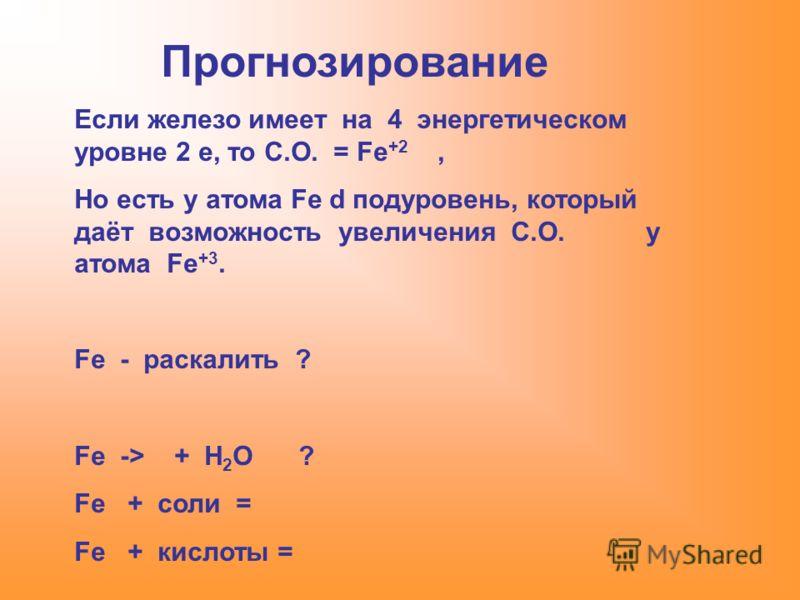Прогнозирование Если железо имеет на 4 энергетическом уровне 2 е, то С.О. = Fe +2, Но есть у атома Fe d подуровень, который даёт возможность увеличения С.О. у атома Fe +3. Fe - раскалить ? Fe -> + H 2 O ? Fe + соли = Fe + кислоты =