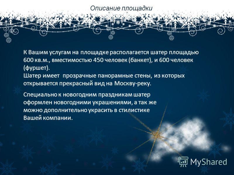 Описание площадки К Вашим услугам на площадке располагается шатер площадью 600 кв.м., вместимостью 450 человек (банкет), и 600 человек (фуршет). Шатер имеет прозрачные панорамные стены, из которых открывается прекрасный вид на Москву-реку. Специально
