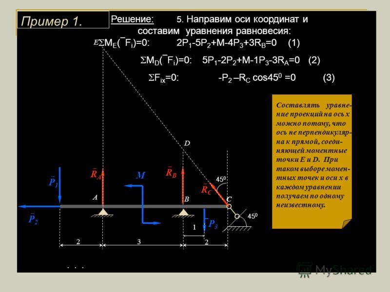 Решение: 5. Направим оси координат и составим уравнения равновесия: М Е ( F i )=0:2P 1 -5P 2 +M-4P 3 +3R B =0 (1) М D ( F i )=0: 5P 1 -2P 2 +M-1P 3 -3R A =0 (2) F ix =0: -P 2 –R C cos45 0 =0 (3)... Пример 1. 1 3 2 М 2 А ВС Р 2 Р 1 Р 3 45 0 R A R B R