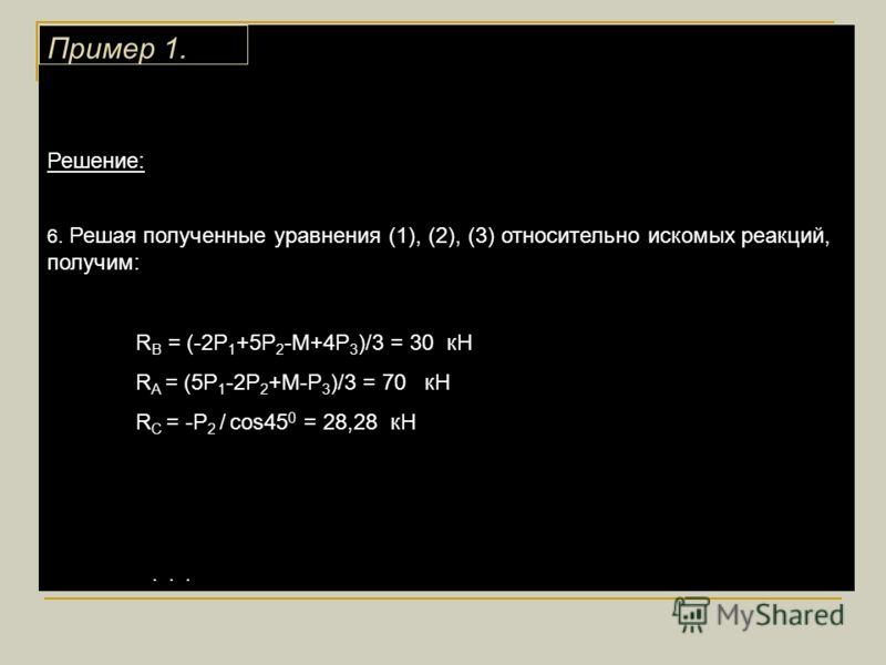 Решение: 6. Решая полученные уравнения (1), (2), (3) относительно искомых реакций, получим: R B = (-2P 1 +5P 2 -M+4P 3 )/3 = 30 кН R A = (5P 1 -2P 2 +M-P 3 )/3 = 70 кН R C = -P 2 / cos45 0 = 28,28 кН... Пример 1.