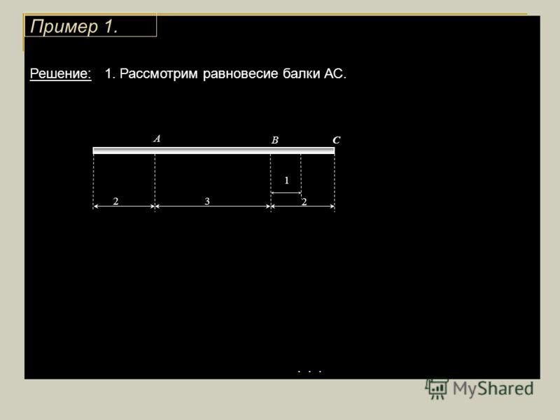 Решение: 1. Рассмотрим равновесие балки АС.... 1 3 2 2 А ВС Пример 1.