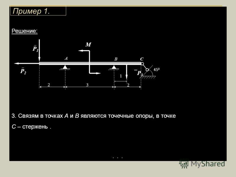 Решение: 3. Связям в точках А и В являются точечные опоры, в точке С – стержень..... 1 3 2 М 2 А ВС Р 2 Р 1 Р 3 45 0 Пример 1.