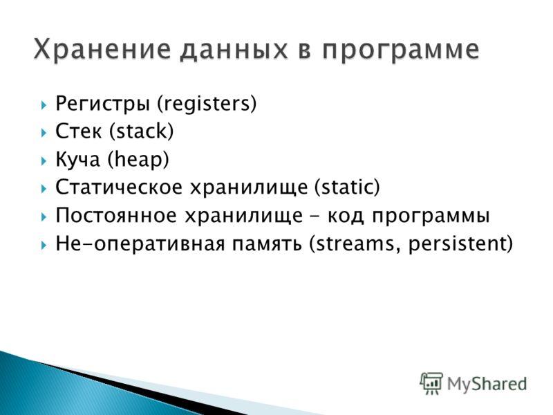 Регистры (registers) Стек (stack) Куча (heap) Статическое хранилище (static) Постоянное хранилище - код программы Не-оперативная память (streams, persistent)