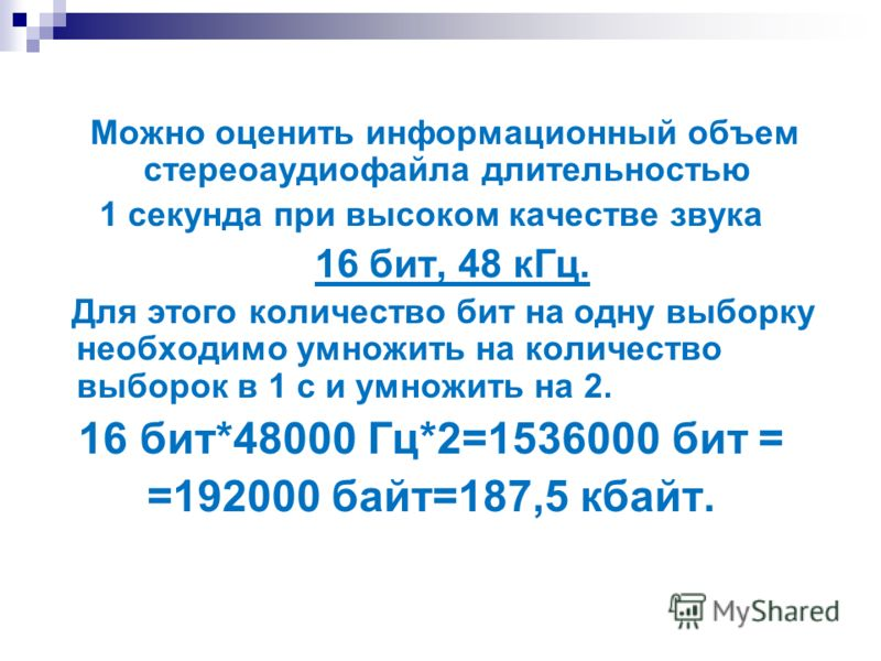 Можно оценить информационный объем стереоаудиофайла длительностью 1 секунда при высоком качестве звука 16 бит, 48 кГц. Для этого количество бит на одну выборку необходимо умножить на количество выборок в 1 с и умножить на 2. 16 бит*48000 Гц*2=1536000