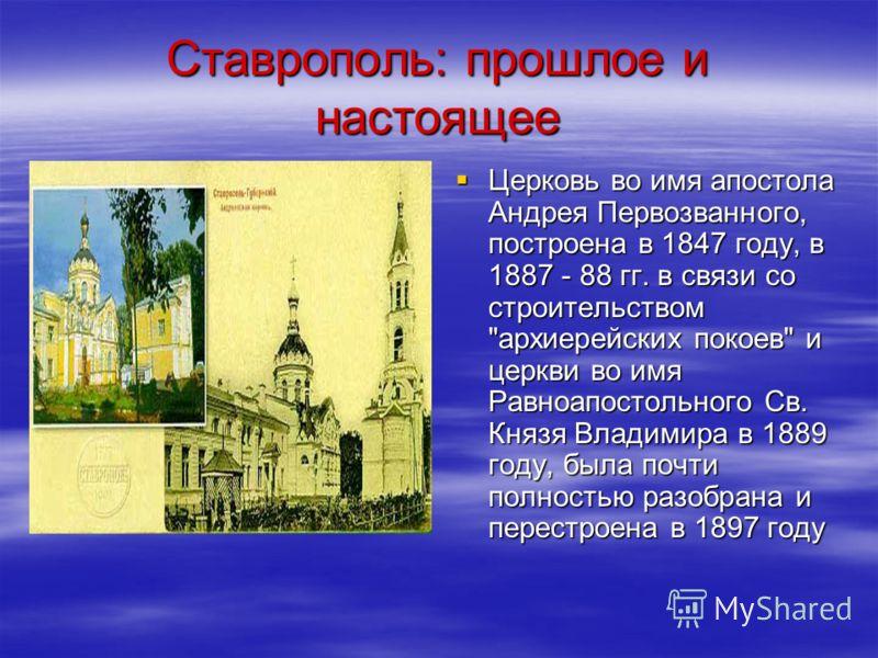 Ставрополь: прошлое и настоящее Церковь во имя апостола Андрея Первозванного, построена в 1847 году, в 1887 - 88 гг. в связи со строительством