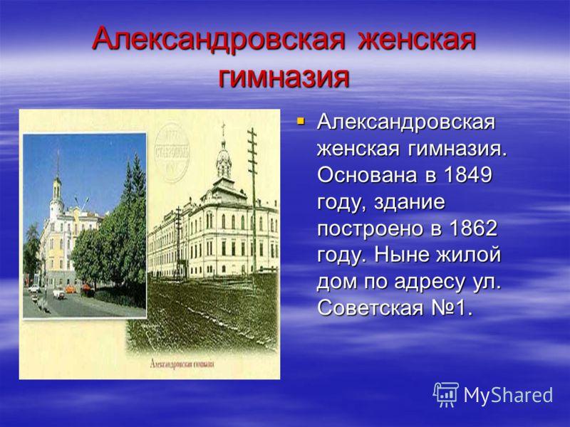 Александровская женская гимназия Александровская женская гимназия. Основана в 1849 году, здание построено в 1862 году. Ныне жилой дом по адресу ул. Советская 1. Александровская женская гимназия. Основана в 1849 году, здание построено в 1862 году. Нын