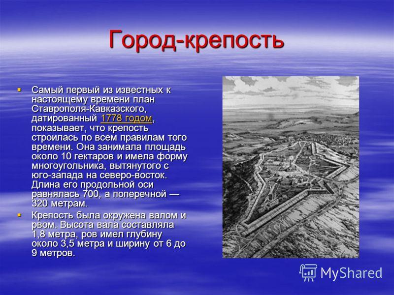 Город-крепость Самый первый из известных к настоящему времени план Ставрополя-Кавказского, датированный 1778 годом, показывает, что крепость строилась по всем правилам того времени. Она занимала площадь около 10 гектаров и имела форму многоугольника,