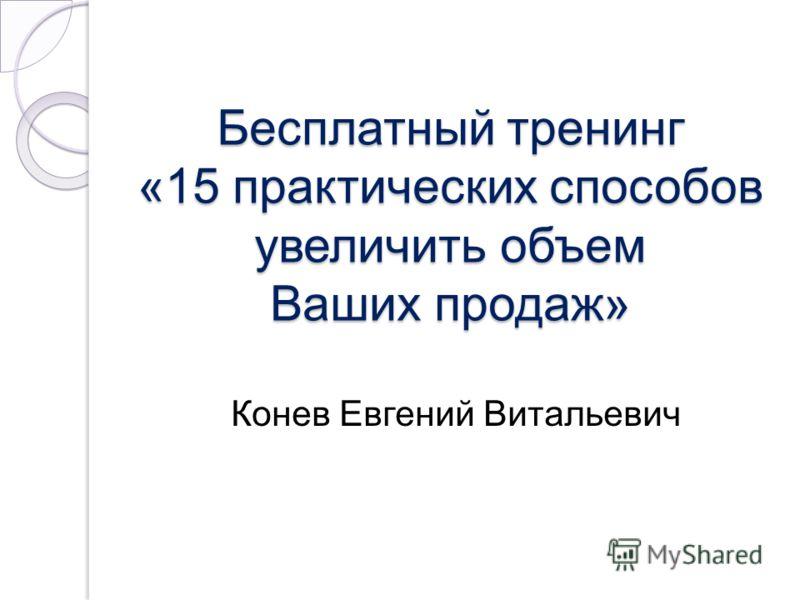 Бесплатный тренинг «15 практических способов увеличить объем Ваших продаж» Конев Евгений Витальевич