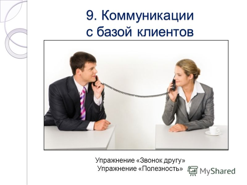9. Коммуникации с базой клиентов Упражнение «Звонок другу» Упражнение «Полезность»