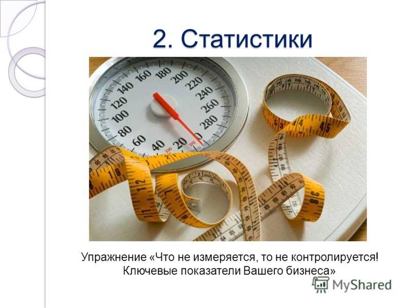 2. Статистики Упражнение «Что не измеряется, то не контролируется! Ключевые показатели Вашего бизнеса»