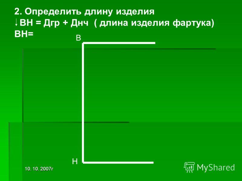 10. 10. 2007г 2. Определить длину изделия ВН = Дгр + Днч ( длина изделия фартука) ВН= В Н