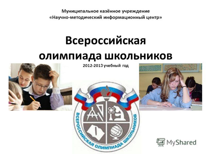Муниципальное казённое учреждение «Научно-методический информационный центр» Всероссийская олимпиада школьников 2012-201 3 учебный год
