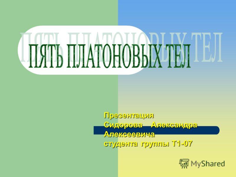 Презентация СидороваАлександра Алексеевича студента группы Т1-07
