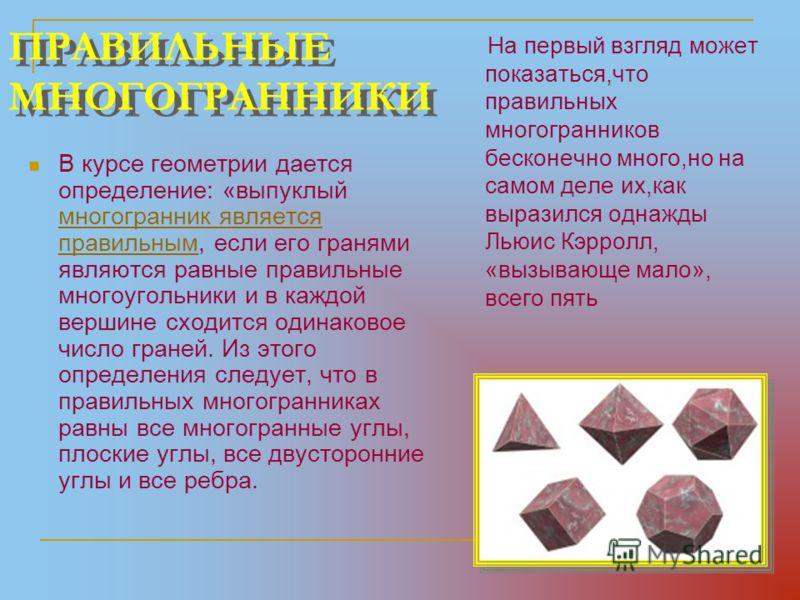 ПРАВИЛЬНЫЕ МНОГОГРАННИКИ В курсе геометрии дается определение: «выпуклый многогранник является правильным, если его гранями являются равные правильные многоугольники и в каждой вершине сходится одинаковое число граней. Из этого определения следует, ч