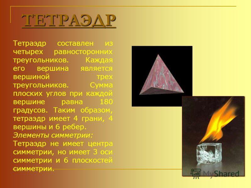 ТЕТРАЭДР Тетраэдр составлен из четырех равносторонних треугольников. Каждая его вершина является вершиной трех треугольников. Сумма плоских углов при каждой вершине равна 180 градусов. Таким образом, тетраэдр имеет 4 грани, 4 вершины и 6 ребер. Элеме