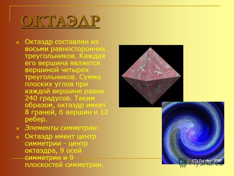 ОКТАЭДР Октаэдр составлен из восьми равносторонних треугольников. Каждая его вершина является вершиной четырех треугольников. Сумма плоских углов при каждой вершине равна 240 градусов. Таким образом, октаэдр имеет 8 граней, 6 вершин и 12 ребер. Элеме
