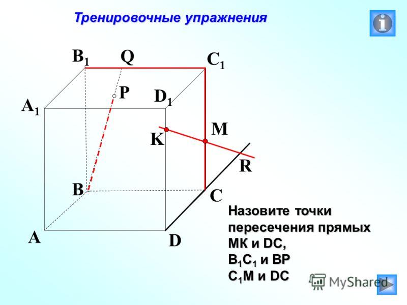K P A B C D A1A1 B1B1 C1C1 D1D1 R M Q Тренировочные упражнения Тренировочные упражнения Назовите точки пересечения прямых МК и DC, В 1 С 1 и ВР С 1 М и DC