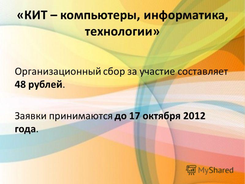 «КИТ – компьютеры, информатика, технологии» Организационный сбор за участие составляет 48 рублей. Заявки принимаются до 17 октября 2012 года.