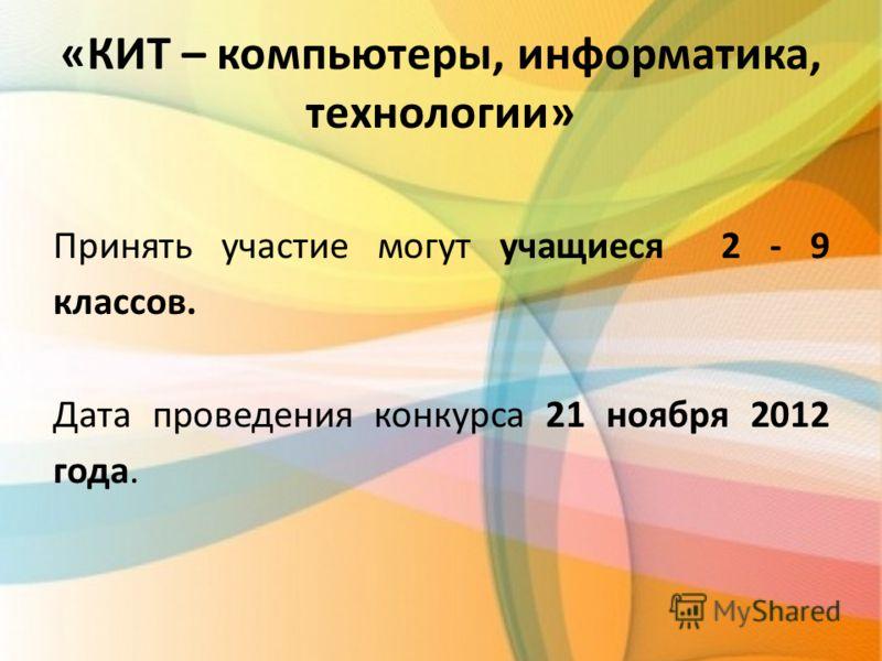 «КИТ – компьютеры, информатика, технологии» Принять участие могут учащиеся 2 - 9 классов. Дата проведения конкурса 21 ноября 2012 года.