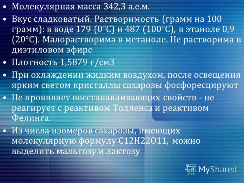 Молекулярная масса 342,3 а.е.м. Вкус сладковатый. Растворимость (грамм на 100 грамм): в воде 179 (0°C) и 487 (100°C), в этаноле 0,9 (20°C). Малорастворима в метаноле. Не растворима в диэтиловом эфире Плотность 1,5879 г/см3 При охлаждении жидким возду
