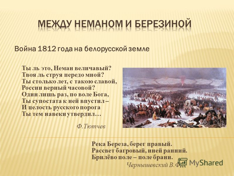 Война 1812 года на белорусской земле Ты ль это, Неман величавый? Твоя ль струя передо мной? Ты столько лет, с такою славой, России верный часовой? Один лишь раз, по воле Бога, Ты супостата к ней впустил – И целость русского порога Ты тем навеки утвер