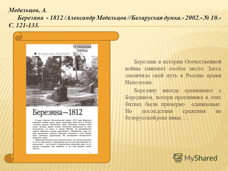 Березина в истории Отечественной войны занимает особое место. Здесь закончила свой путь в Россию армия Наполеона. Березину иногда сравнивают с Бородином, потери противника в этих битвах были примерно одинаковые. Но последствия сражения на белорусской