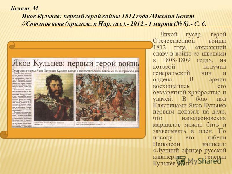 Лихой гусар, герой Отечественной войны 1812 года, стяжавший славу в войне со шведами в 1808-1809 годах, на которой получил генеральский чин и ордена. В армии восхищались его беззаветной храбростью и удачей. В бою под Клястицами Яков Кульнёв первым до