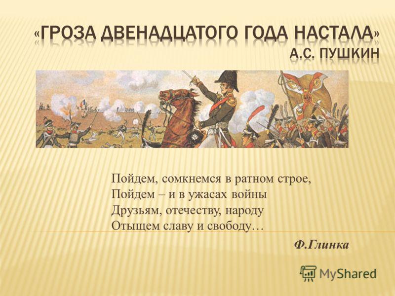 Пойдем, сомкнемся в ратном строе, Пойдем – и в ужасах войны Друзьям, отечеству, народу Отыщем славу и свободу… Ф.Глинка