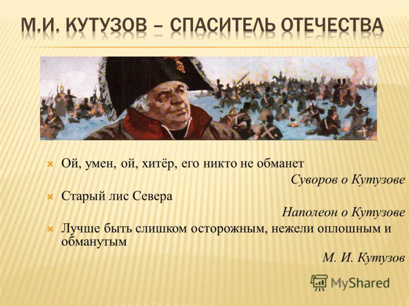 Ой, умен, ой, хитёр, его никто не обманет Суворов о Кутузове Старый лис Севера Наполеон о Кутузове Лучше быть слишком осторожным, нежели оплошным и обманутым М. И. Кутузов