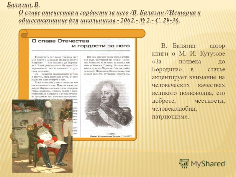 В. Балязин – автор книги о М. И. Кутузове «За полвека до Бородина», в статье акцентирует внимание на человеческих качествах великого полководца, его доброте, честности, человеколюбии, патриотизме.