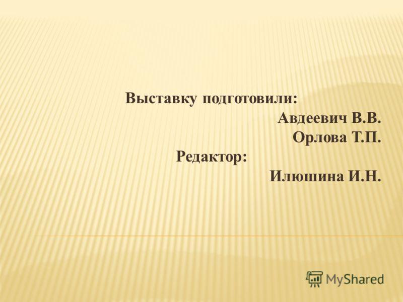Выставку подготовили: Авдеевич В.В. Орлова Т.П. Редактор: Илюшина И.Н.