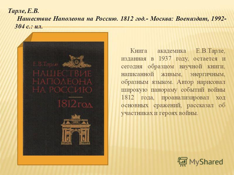 Книга академика Е.В.Тарле, изданная в 1937 году, остается и сегодня образцом научной книги, написанной живым, энергичным, образным языком. Автор нарисовал широкую панораму событий войны 1812 года, проанализировал ход основных сражений, рассказал об у