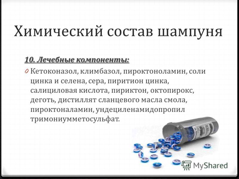 Химический состав шампуня 10. Лечебные компоненты: 0 Кетоконазол, климбазол, пироктоноламин, соли цинка и селена, сера, пиритион цинка, салициловая кислота, пириктон, октопирокс, деготь, дистиллят сланцевого масла смола, пироктоналамин, ундециленамид