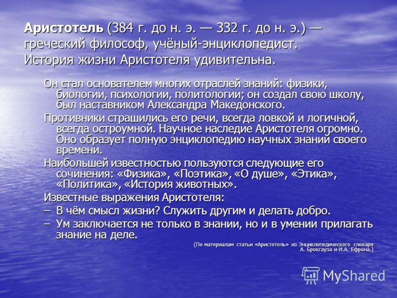Аристотель (384 г. до н. э. 332 г. до н. э.) греческий философ, учёный-энциклопедист. История жизни Аристотеля удивительна. Он стал основателем многих отраслей знаний: физики, биологии, психологии, политологии; он создал свою школу, был наставником А