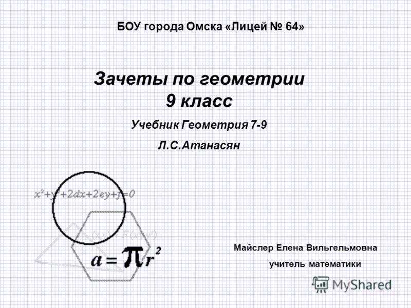 Зачеты по геометрии 9 класс Учебник Геометрия 7-9 Л.С.Атанасян Майслер Елена Вильгельмовна учитель математики БОУ города Омска «Лицей 64»