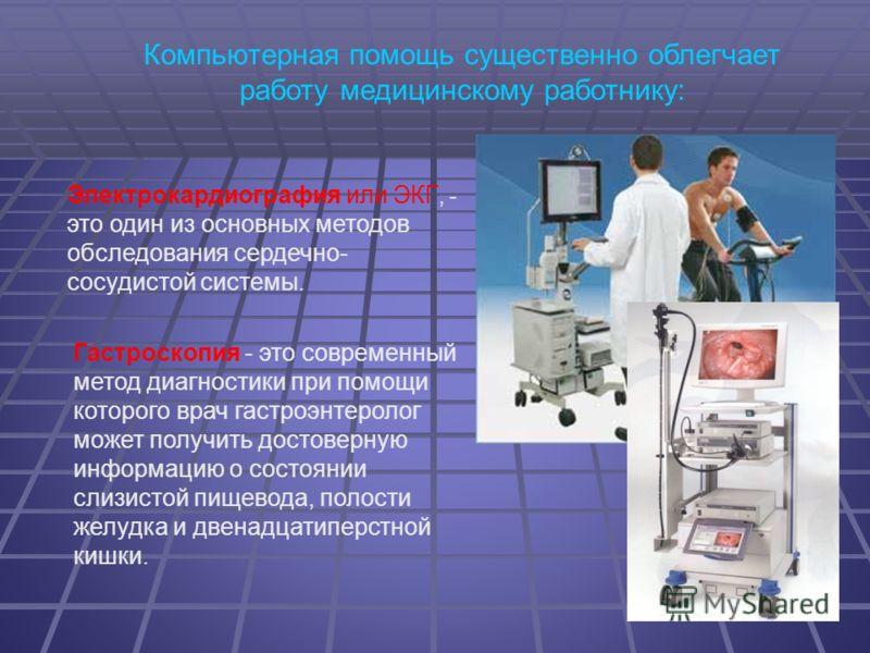 5 Компьютерная помощь существенно облегчает работу медицинскому работнику: Электрокардиография или ЭКГ, - это один из основных методов обследования сердечно- сосудистой системы. Гастроскопия - это современный метод диагностики при помощи которого вра
