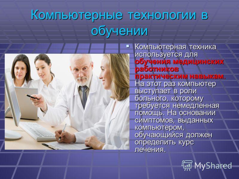 6 Компьютерные технологии в обучении Компьютерная техника используется для обучения медицинских работников практическим навыкам. На этот раз компьютер выступает в роли больного, которому требуется немедленная помощь. На основании симптомов, выданных
