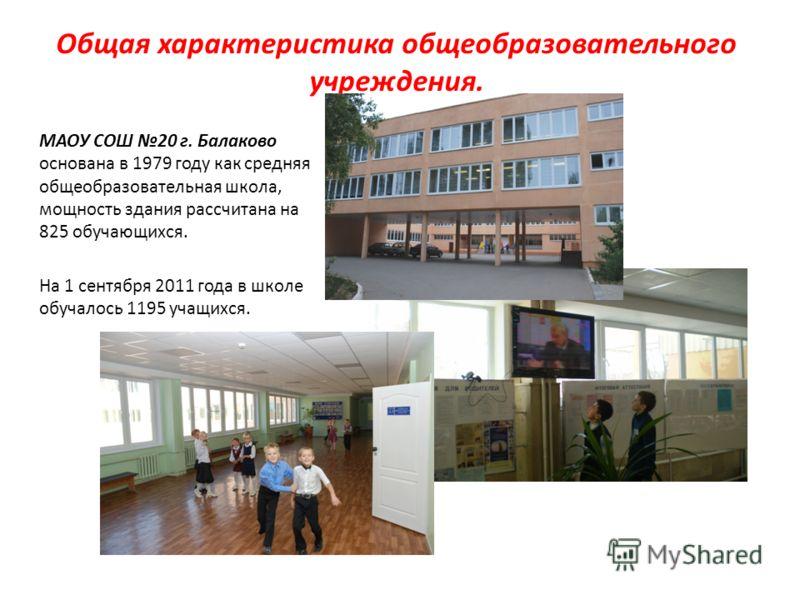 Общая характеристика общеобразовательного учреждения. МАОУ СОШ 20 г. Балаково основана в 1979 году как средняя общеобразовательная школа, мощность здания рассчитана на 825 обучающихся. На 1 сентября 2011 года в школе обучалось 1195 учащихся.