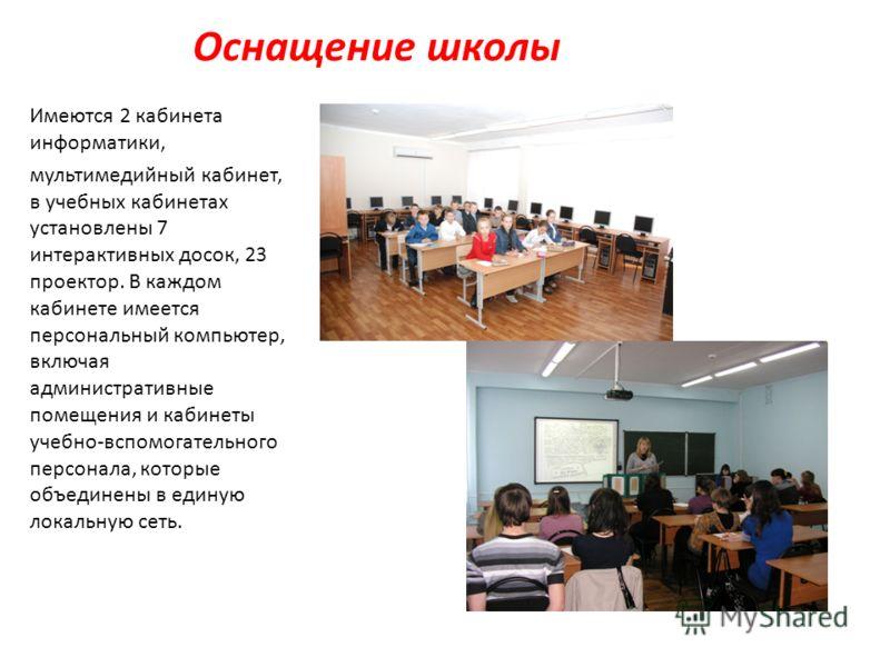 Оснащение школы Имеются 2 кабинета информатики, мультимедийный кабинет, в учебных кабинетах установлены 7 интерактивных досок, 23 проектор. В каждом кабинете имеется персональный компьютер, включая административные помещения и кабинеты учебно-вспомог