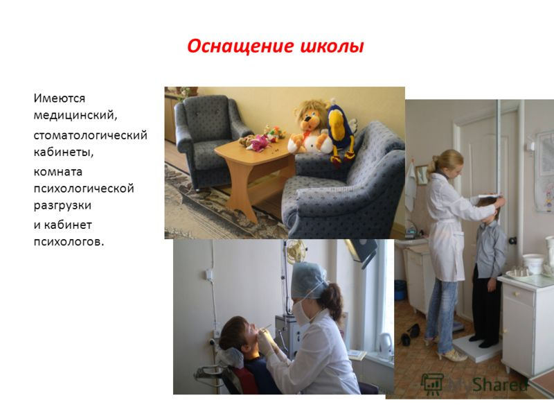 Оснащение школы Имеются медицинский, стоматологический кабинеты, комната психологической разгрузки и кабинет психологов.