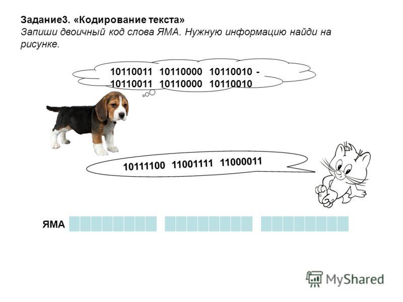 10110011 10110000 10110010 - 10110011 10110000 10110010 10111100 11001111 11000011 ЯМА Задание3. «Кодирование текста» Запиши двоичный код слова ЯМА. Нужную информацию найди на рисунке.