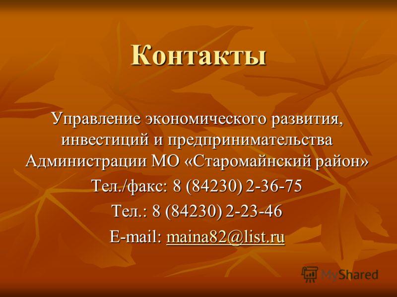 Контакты Управление экономического развития, инвестиций и предпринимательства Администрации МО «Старомайнский район» Тел./факс: 8 (84230) 2-36-75 Тел.: 8 (84230) 2-23-46 E-mail: maina82@list.ru maina82@list.ru