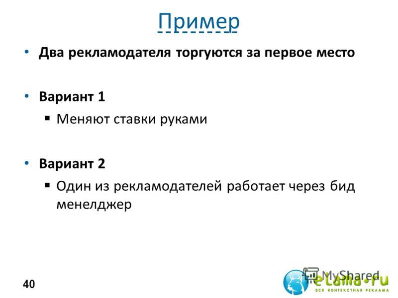 Пример Два рекламодателя торгуются за первое место Вариант 1 Меняют ставки руками Вариант 2 Один из рекламодателей работает через бид менелджер 40