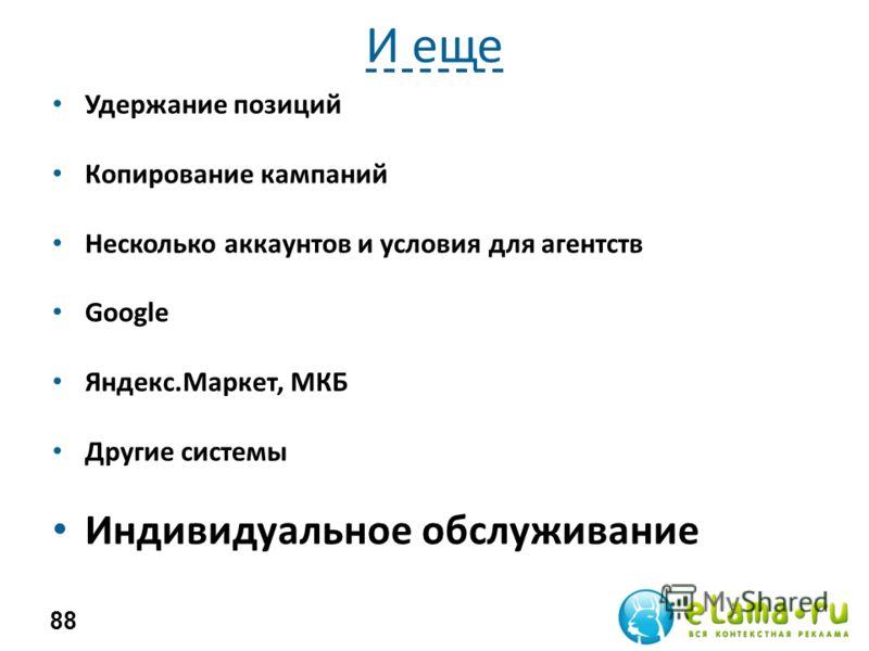 И еще Удержание позиций Копирование кампаний Несколько аккаунтов и условия для агентств Google Яндекс.Маркет, МКБ Другие системы Индивидуальное обслуживание 88