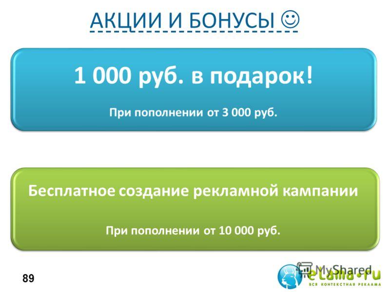 1 000 руб. в подарок! При пополнении от 3 000 руб. 89 Бесплатное создание рекламной кампании При пополнении от 10 000 руб. АКЦИИ И БОНУСЫ