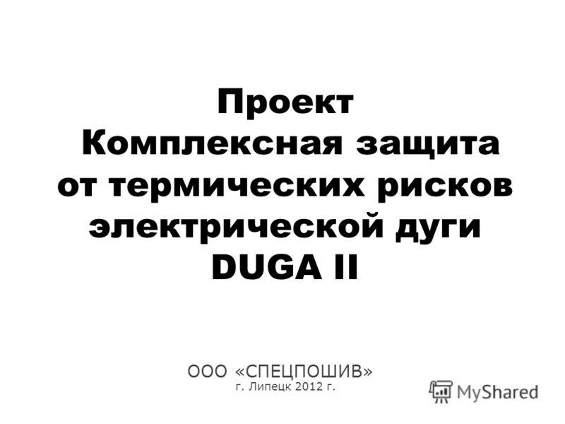 Проект Комплексная защита от термических рисков электрической дуги DUGA II ООО «СПЕЦПОШИВ» г. Липецк 2012 г.