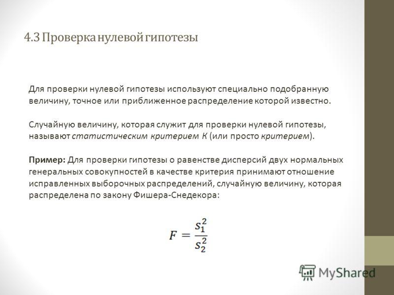 4.3 Проверка нулевой гипотезы Для проверки нулевой гипотезы используют специально подобранную величину, точное или приближенное распределение которой известно. Случайную величину, которая служит для проверки нулевой гипотезы, называют статистическим