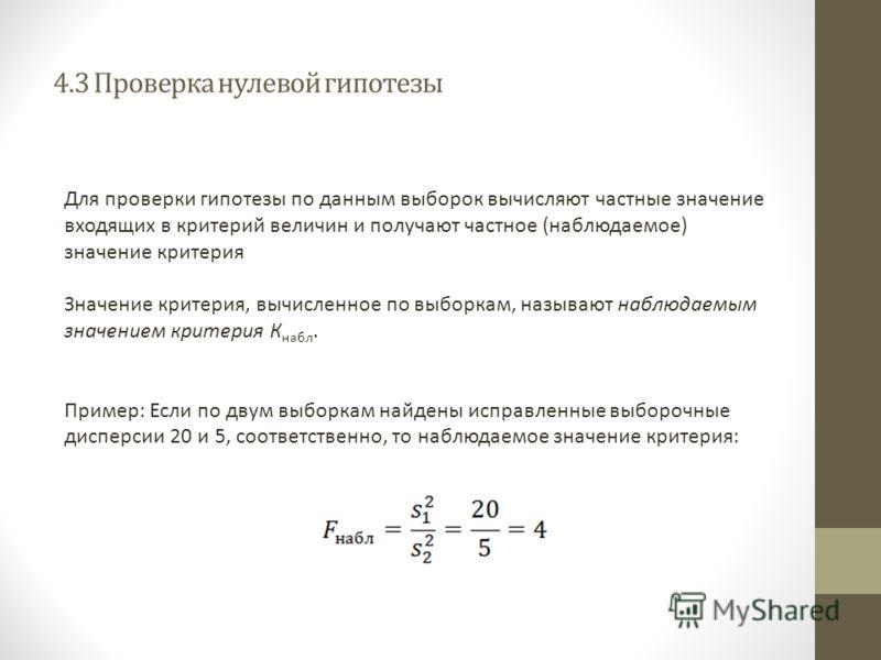 4.3 Проверка нулевой гипотезы Для проверки гипотезы по данным выборок вычисляют частные значение входящих в критерий величин и получают частное (наблюдаемое) значение критерия Значение критерия, вычисленное по выборкам, называют наблюдаемым значением